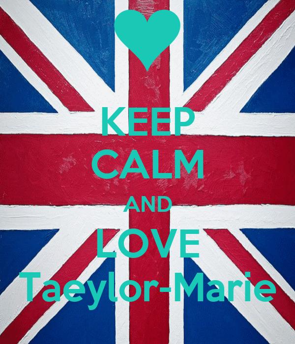 KEEP CALM AND LOVE Taeylor-Marie