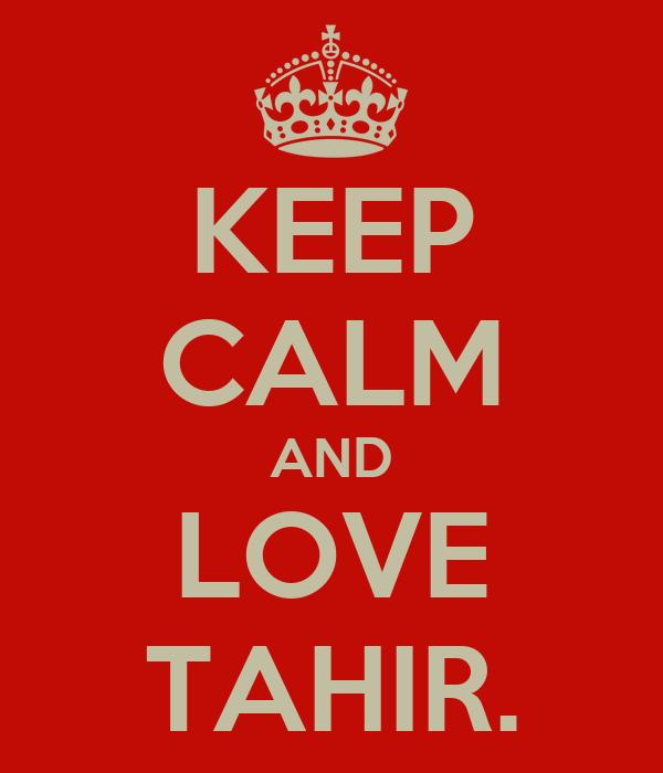 KEEP CALM AND LOVE TAHIR.