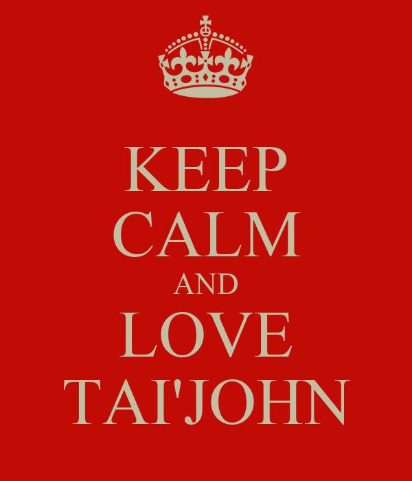 KEEP CALM AND LOVE TAI'JOHN