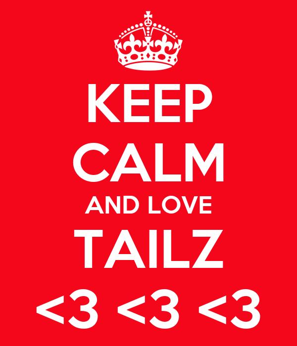 KEEP CALM AND LOVE TAILZ <3 <3 <3