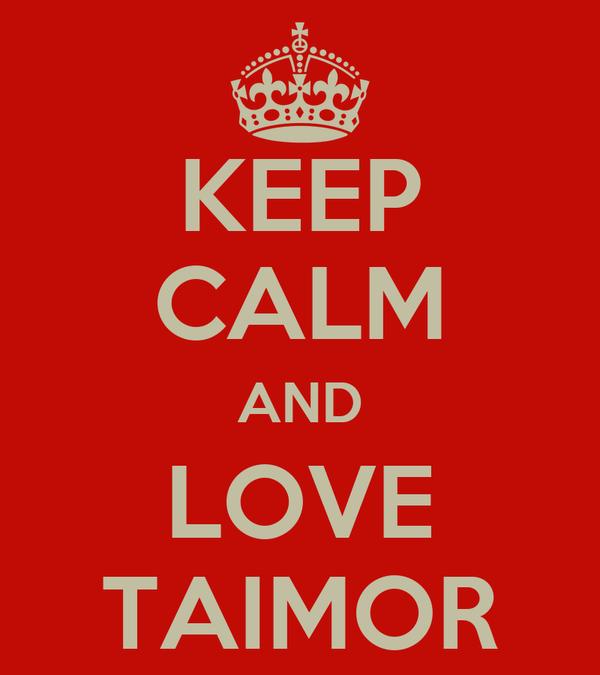 KEEP CALM AND LOVE TAIMOR