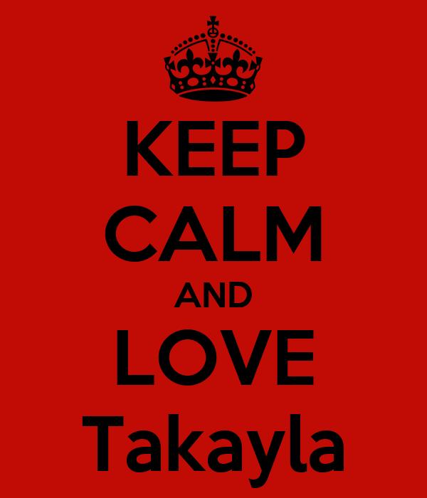 KEEP CALM AND LOVE Takayla