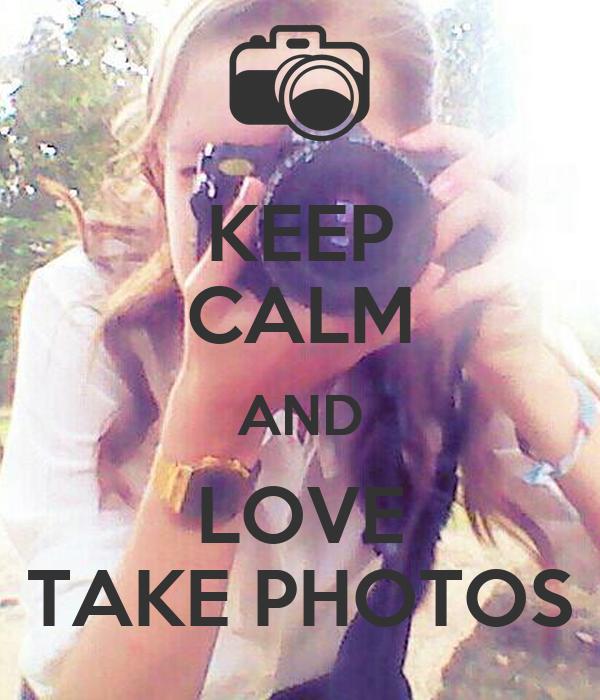 KEEP CALM AND LOVE TAKE PHOTOS
