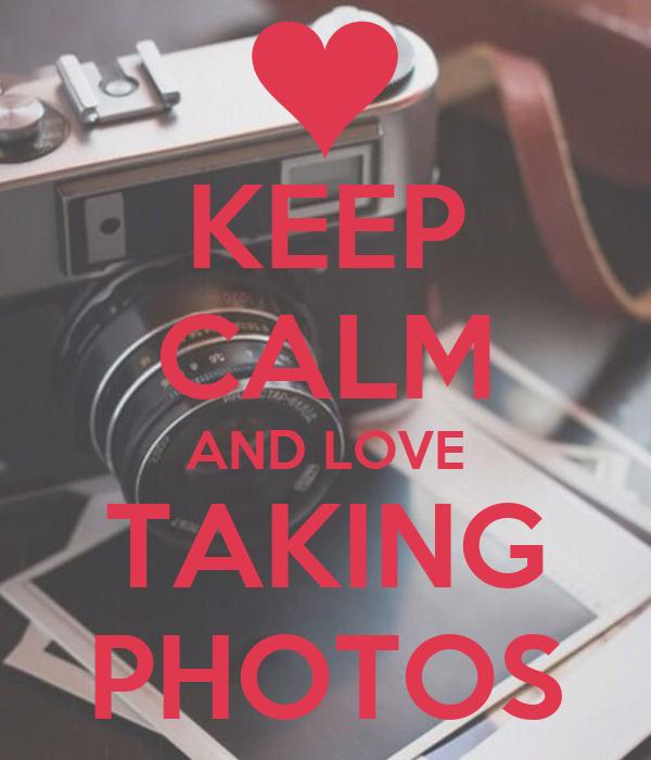 KEEP CALM AND LOVE TAKING PHOTOS