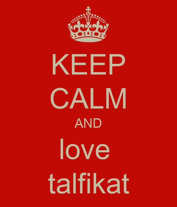 KEEP CALM AND love  talfikat