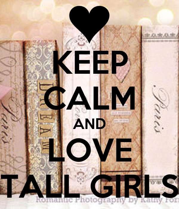 KEEP CALM AND LOVE TALL GIRLS