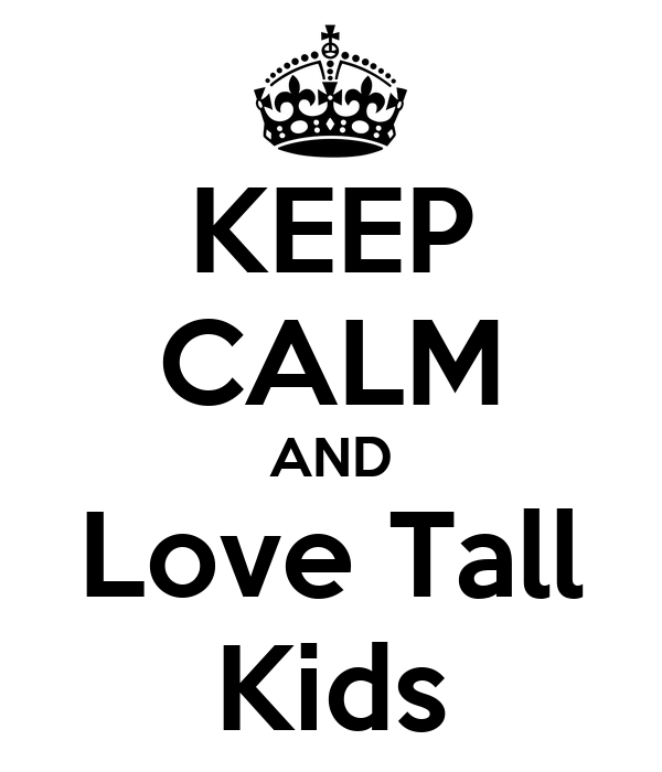 KEEP CALM AND Love Tall Kids