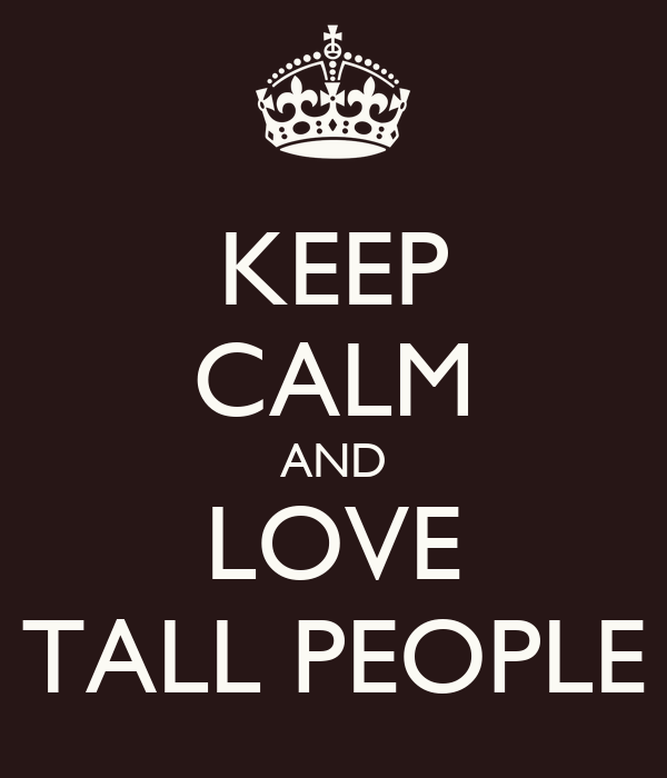 KEEP CALM AND LOVE TALL PEOPLE