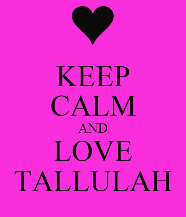 KEEP CALM AND LOVE TALLULAH