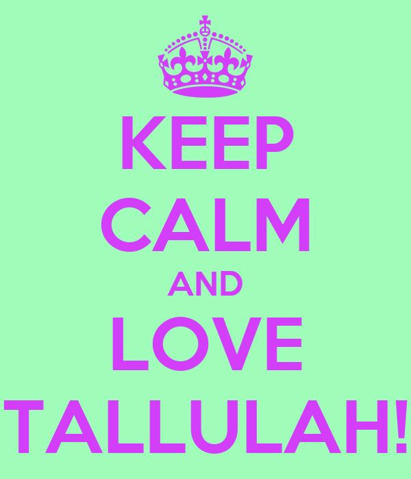 KEEP CALM AND LOVE TALLULAH!