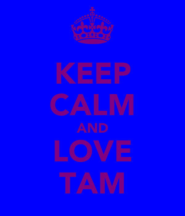 KEEP CALM AND LOVE TAM