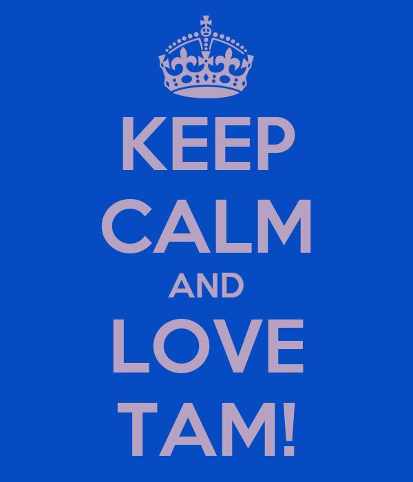 KEEP CALM AND LOVE TAM!