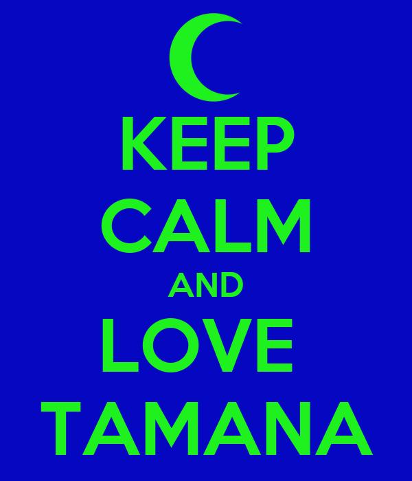 KEEP CALM AND LOVE  TAMANA