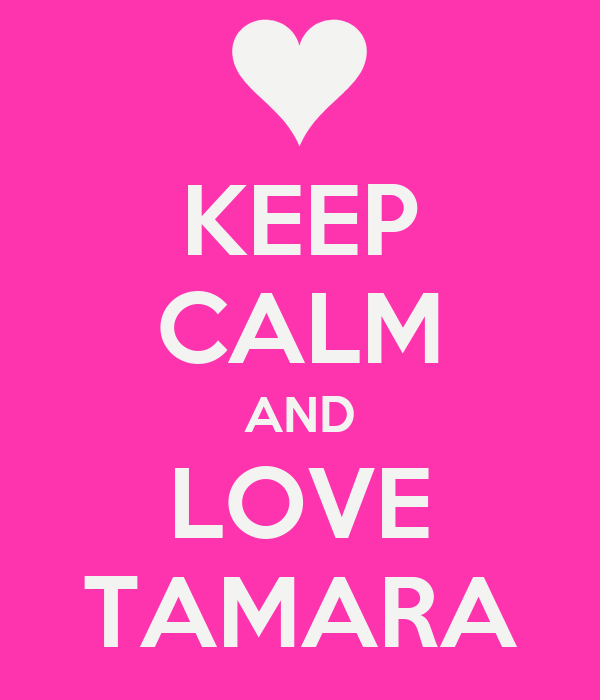 KEEP CALM AND LOVE TAMARA