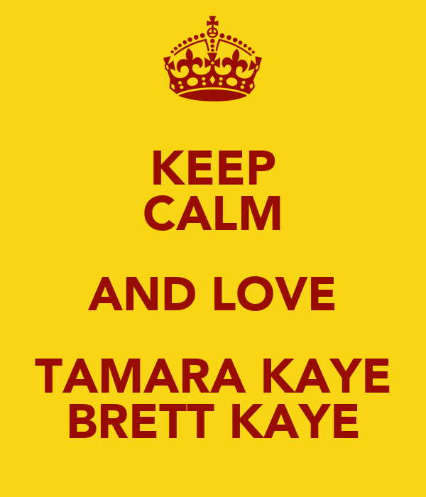 KEEP CALM AND LOVE TAMARA KAYE BRETT KAYE