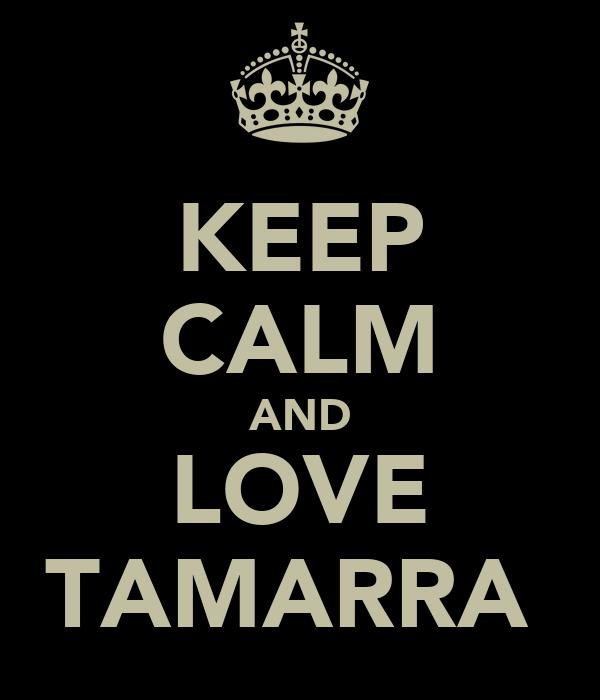 KEEP CALM AND LOVE TAMARRA