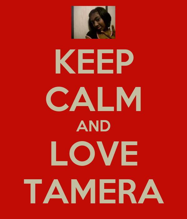 KEEP CALM AND LOVE TAMERA