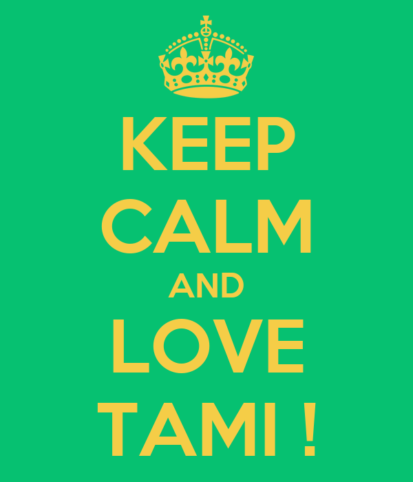 KEEP CALM AND LOVE TAMI !
