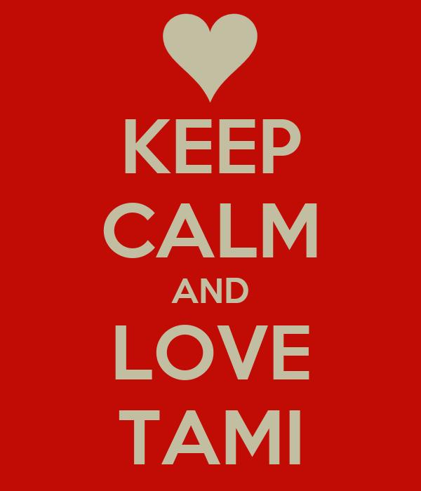 KEEP CALM AND LOVE TAMI