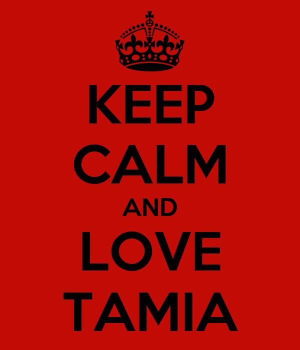 KEEP CALM AND LOVE TAMIA