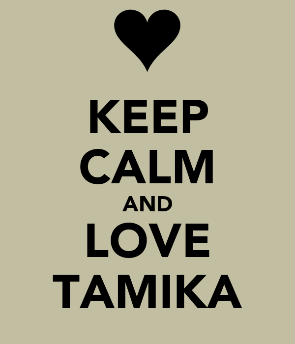 KEEP CALM AND LOVE TAMIKA