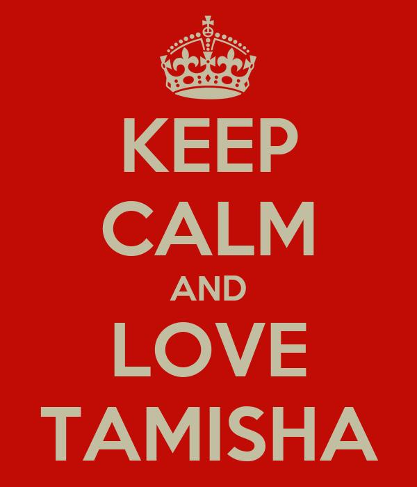 KEEP CALM AND LOVE TAMISHA