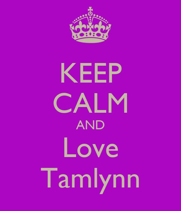 KEEP CALM AND Love Tamlynn