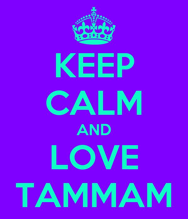 KEEP CALM AND LOVE TAMMAM