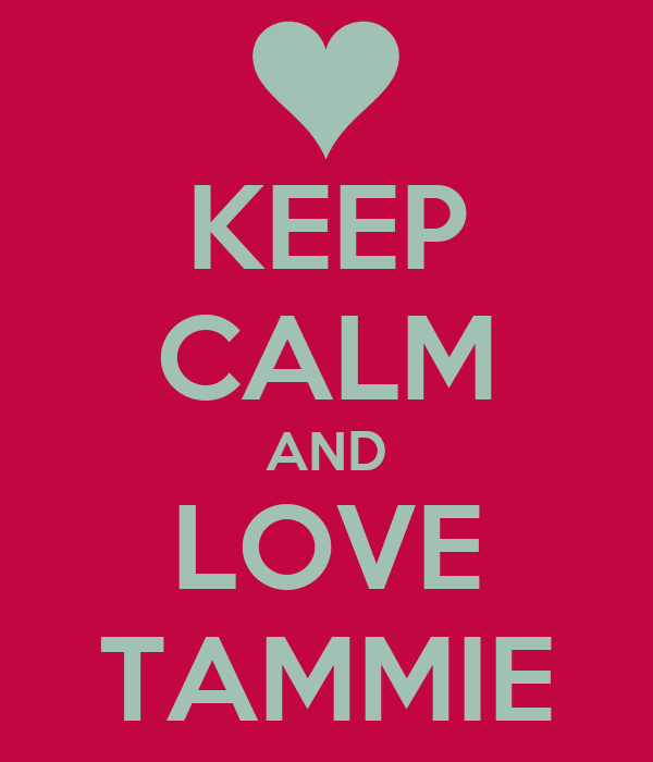 KEEP CALM AND LOVE TAMMIE