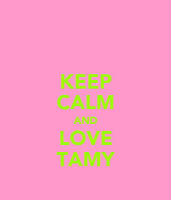 KEEP CALM AND LOVE TAMY