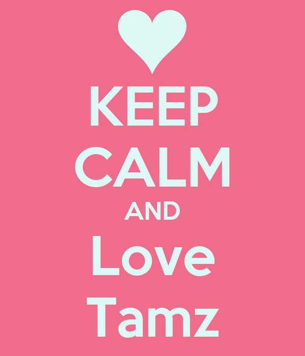 KEEP CALM AND Love Tamz