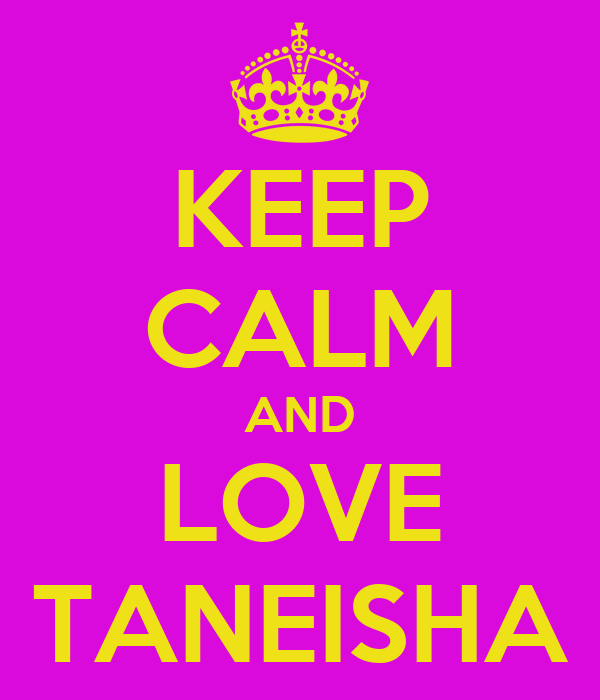 KEEP CALM AND LOVE TANEISHA