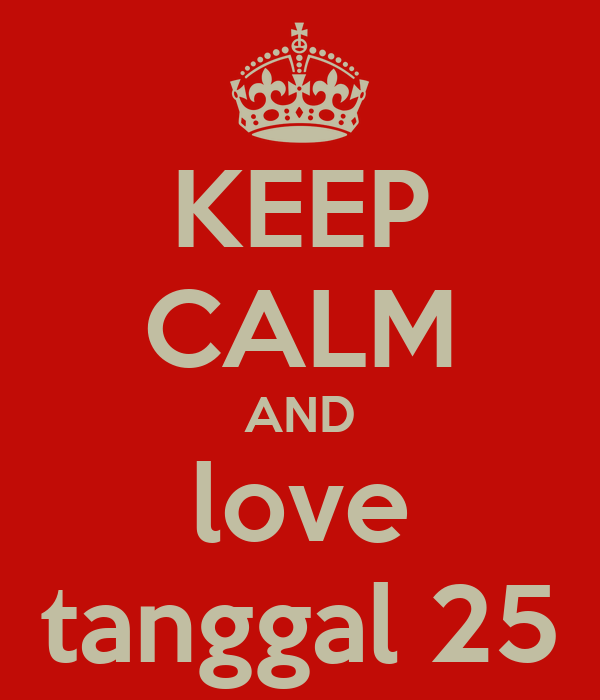 KEEP CALM AND love tanggal 25