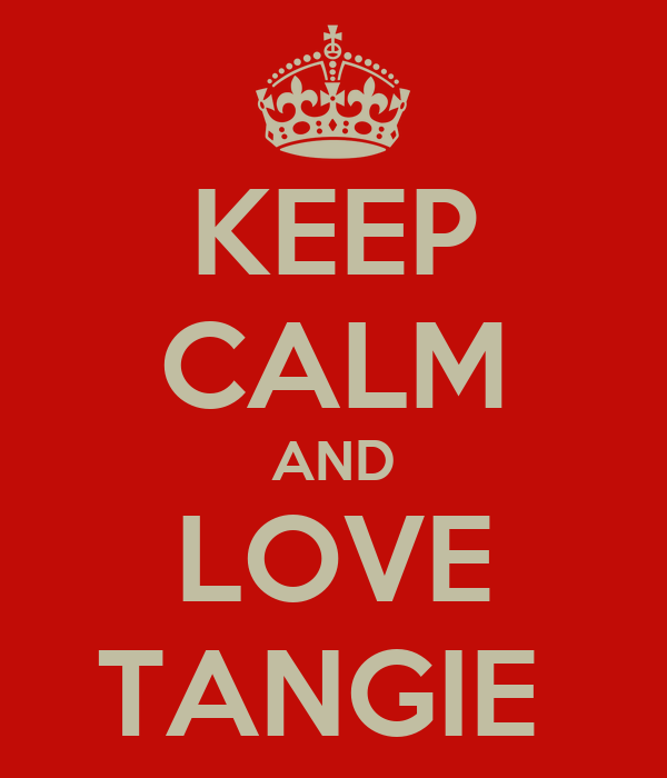 KEEP CALM AND LOVE TANGIE