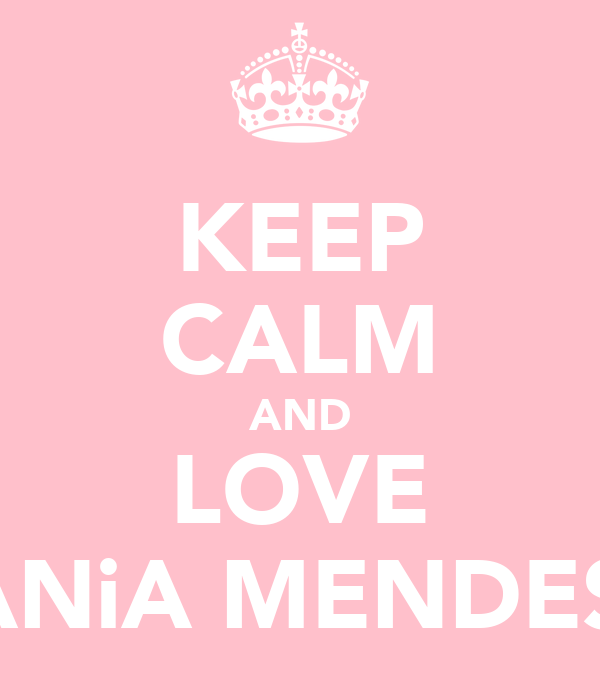 KEEP CALM AND LOVE TANiA MENDES'!