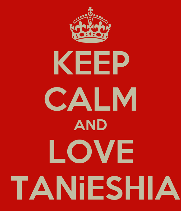 KEEP CALM AND LOVE  TANiESHIA