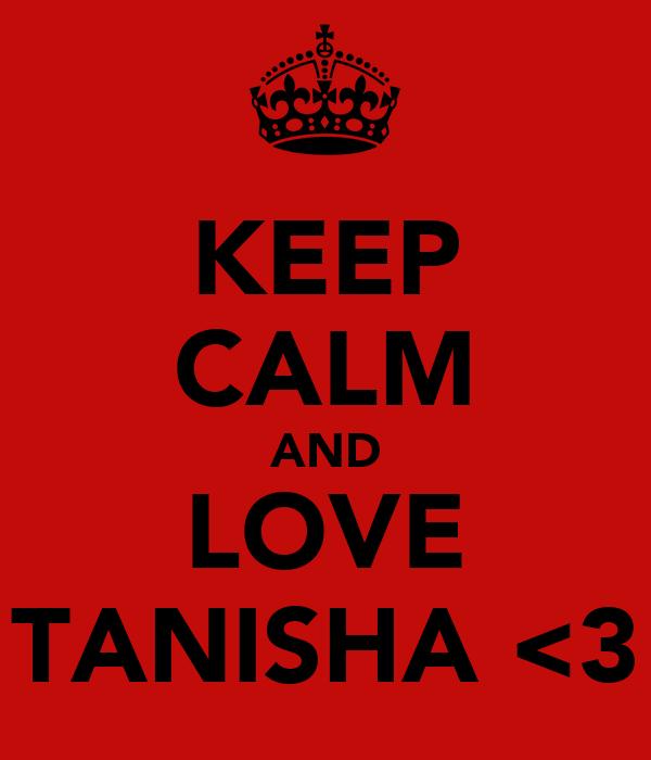 KEEP CALM AND LOVE TANISHA <3