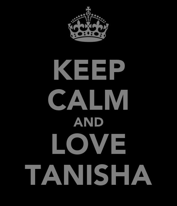 KEEP CALM AND LOVE TANISHA