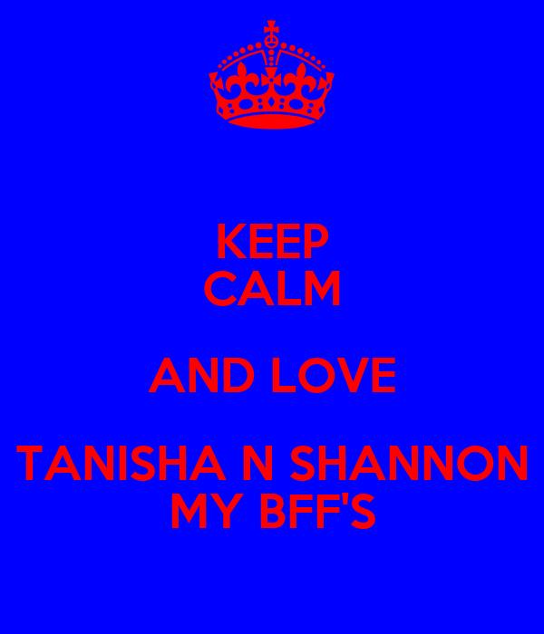 KEEP CALM AND LOVE TANISHA N SHANNON MY BFF'S