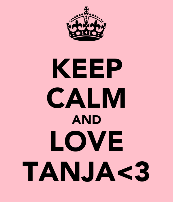 KEEP CALM AND LOVE TANJA<3