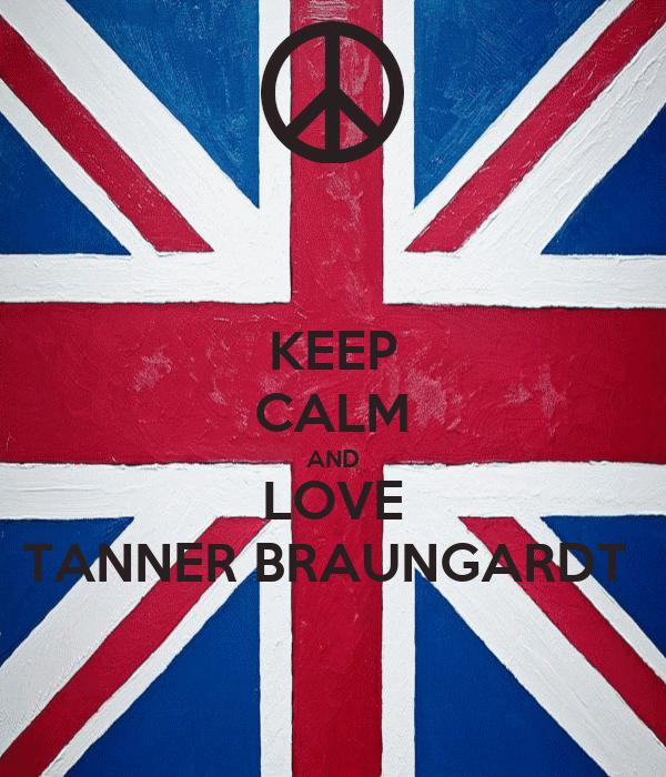 KEEP CALM AND LOVE TANNER BRAUNGARDT