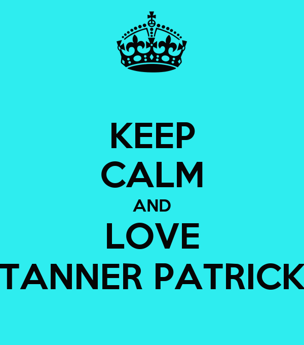 KEEP CALM AND LOVE TANNER PATRICK