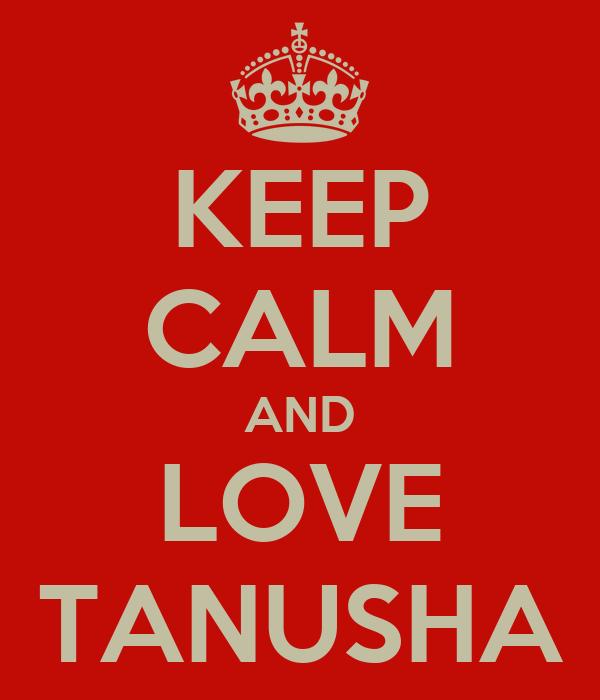 KEEP CALM AND LOVE TANUSHA