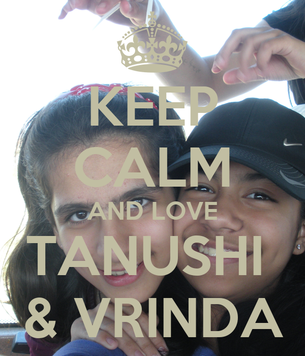 KEEP CALM AND LOVE TANUSHI  & VRINDA