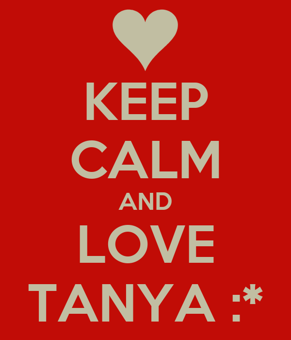 KEEP CALM AND LOVE TANYA :*