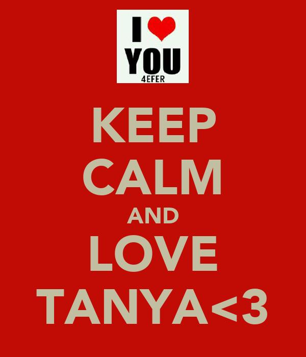 KEEP CALM AND LOVE TANYA<3