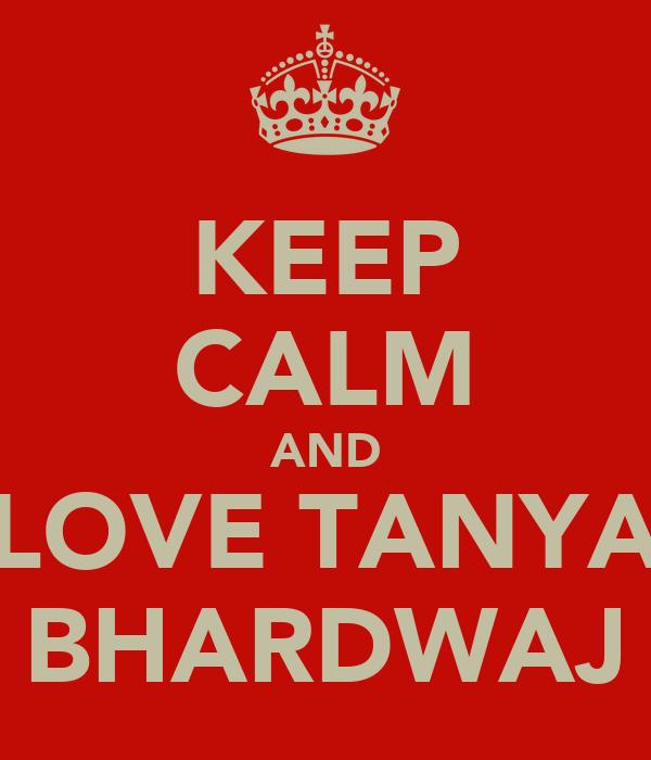 KEEP CALM AND LOVE TANYA BHARDWAJ