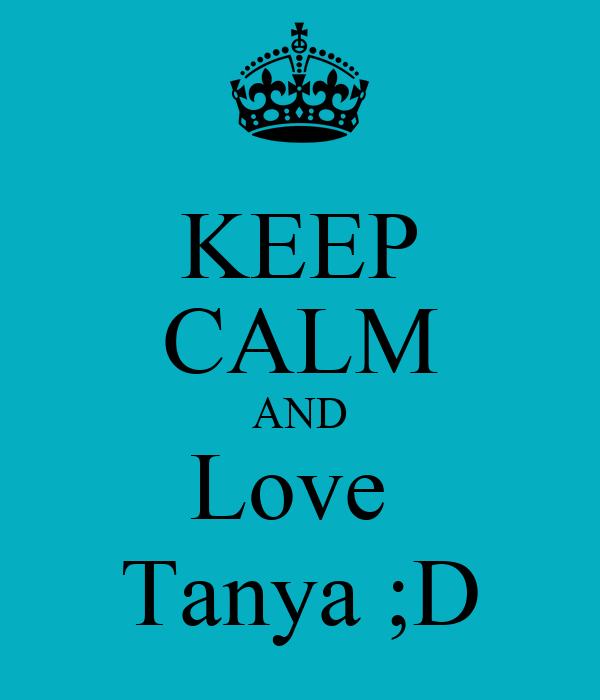 KEEP CALM AND Love  Tanya ;D