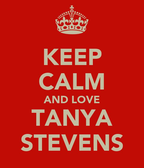 KEEP CALM AND LOVE TANYA STEVENS