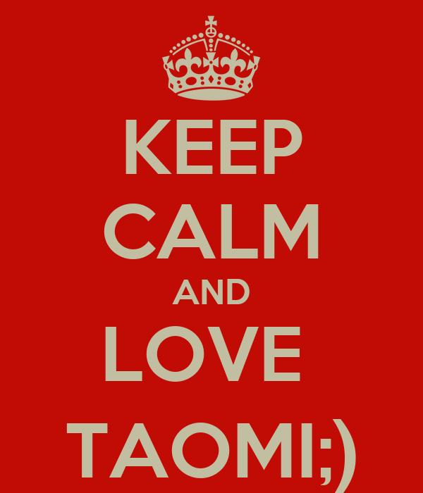 KEEP CALM AND LOVE  TAOMI;)